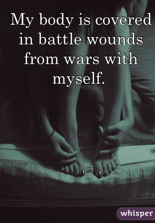 My body is covered in battle wounds from wars with myself.