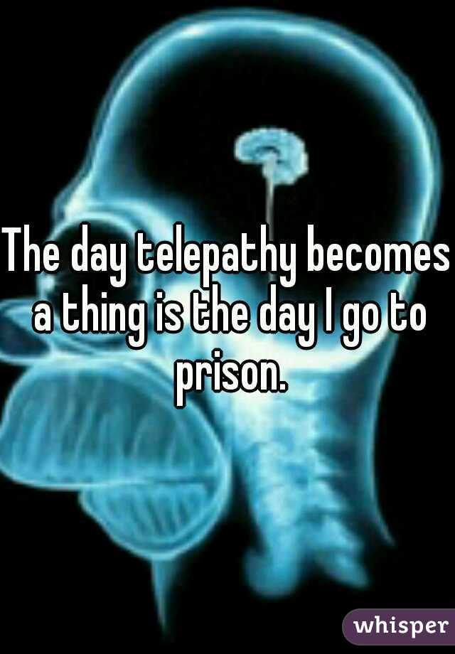 The day telepathy becomes a thing is the day I go to prison.