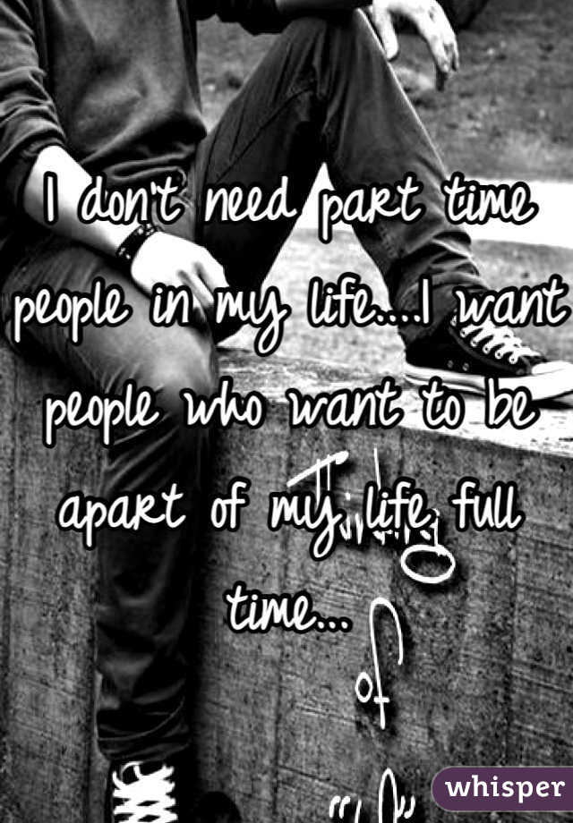 I don't need part time people in my life....I want people who want to be apart of my life full time...