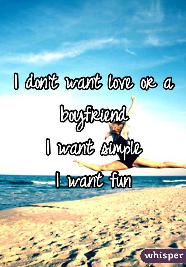 I don't want love or a boyfriend  I want simple  I want fun