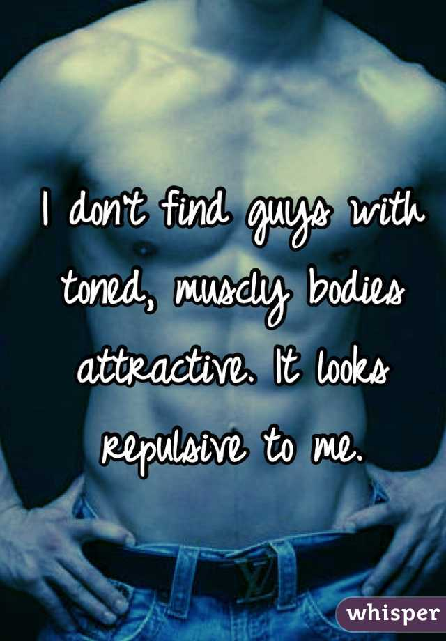 I don't find guys with toned, muscly bodies attractive. It looks repulsive to me.