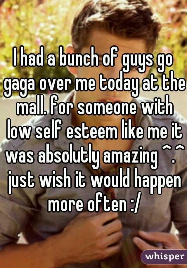 I had a bunch of guys go gaga over me today at the mall. for someone with low self esteem like me it was absolutly amazing ^.^ just wish it would happen more often :/