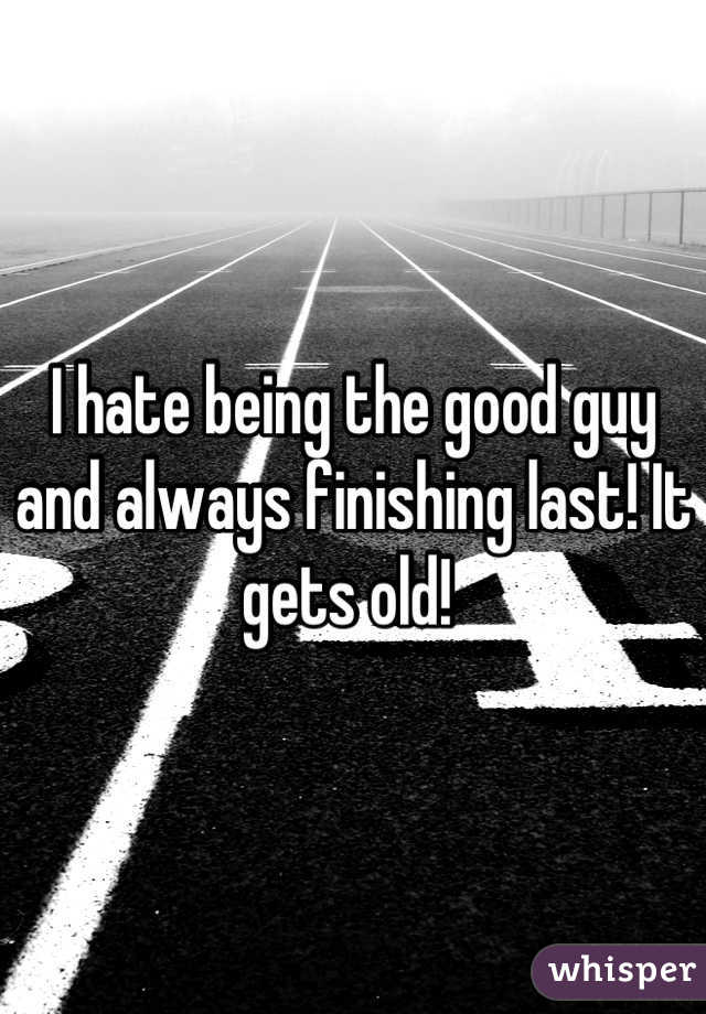 I hate being the good guy and always finishing last! It gets old!