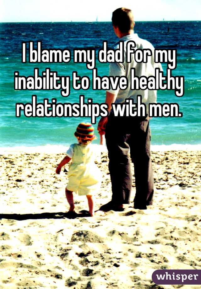 I blame my dad for my inability to have healthy relationships with men.