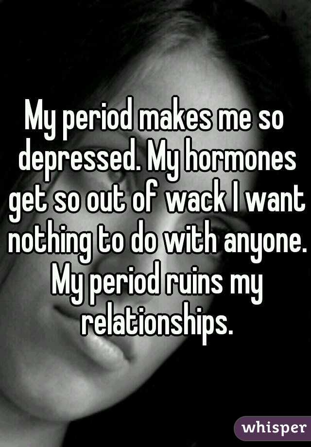 My period makes me so depressed. My hormones get so out of wack I want nothing to do with anyone. My period ruins my relationships.