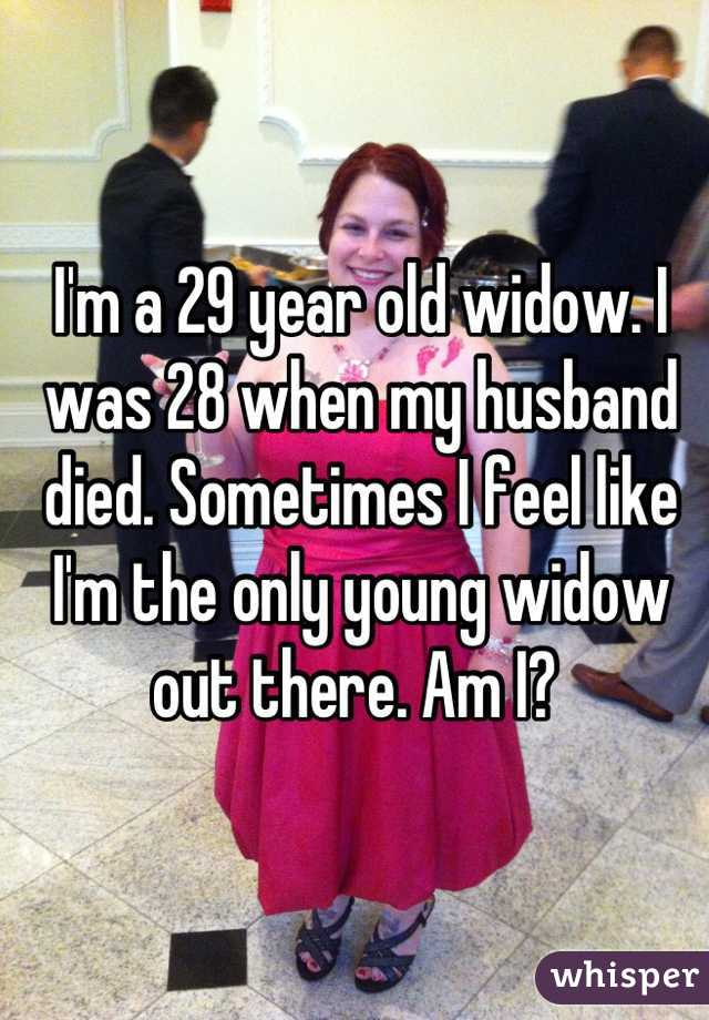 I'm a 29 year old widow. I was 28 when my husband died. Sometimes I feel like I'm the only young widow out there. Am I?