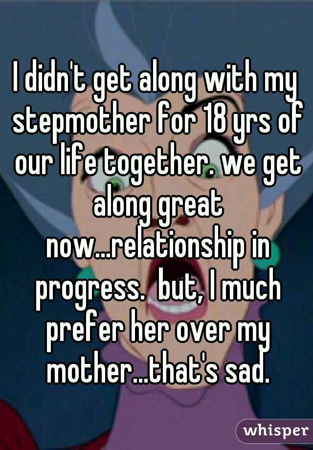 I didn't get along with my stepmother for 18 yrs of our life together. we get along great now...relationship in progress.  but, I much prefer her over my mother...that's sad.
