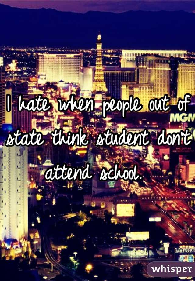 I hate when people out of state think student don't attend school.