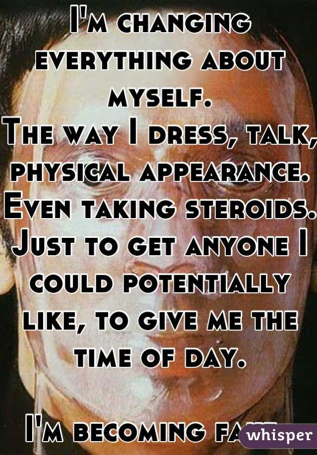 I'm changing everything about myself. The way I dress, talk, physical appearance. Even taking steroids. Just to get anyone I could potentially like, to give me the time of day.   I'm becoming fake.
