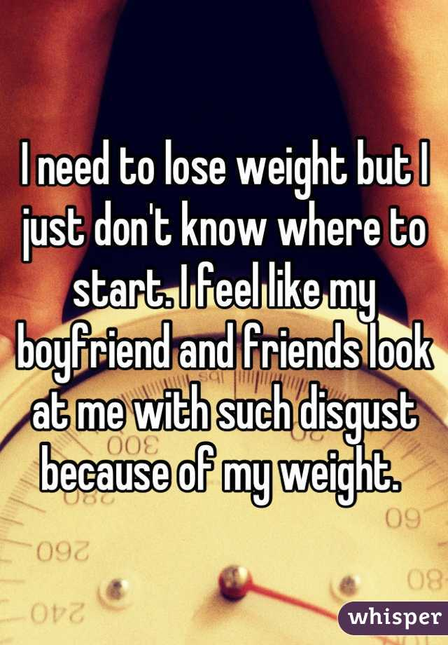 I need to lose weight but I just don't know where to start. I feel like my boyfriend and friends look at me with such disgust because of my weight.