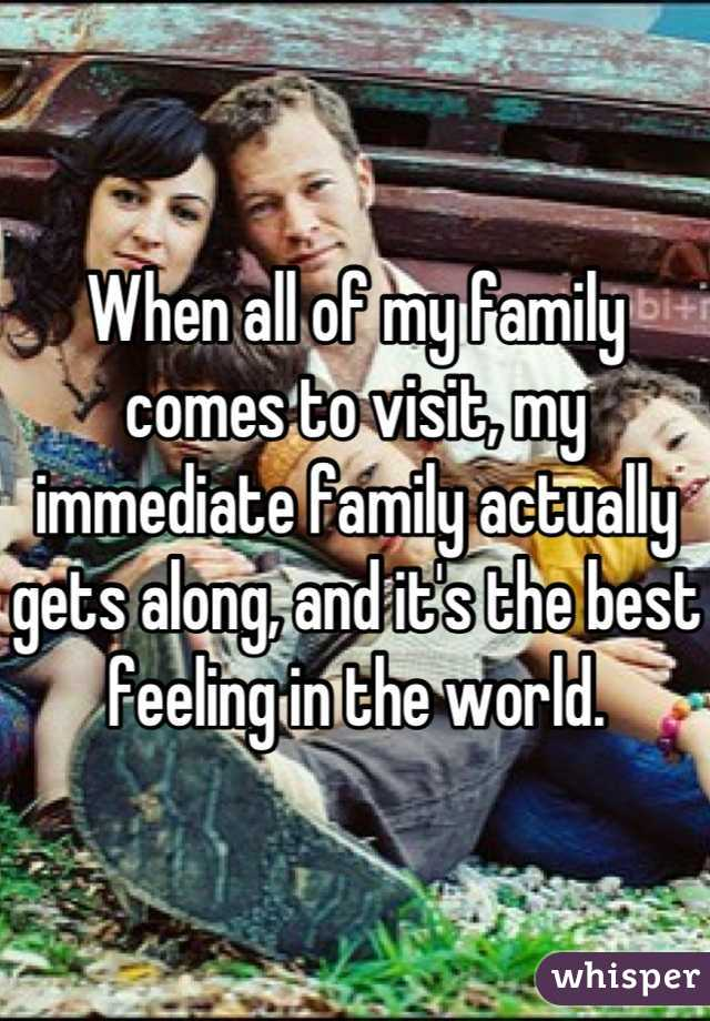 When all of my family comes to visit, my immediate family actually gets along, and it's the best feeling in the world.