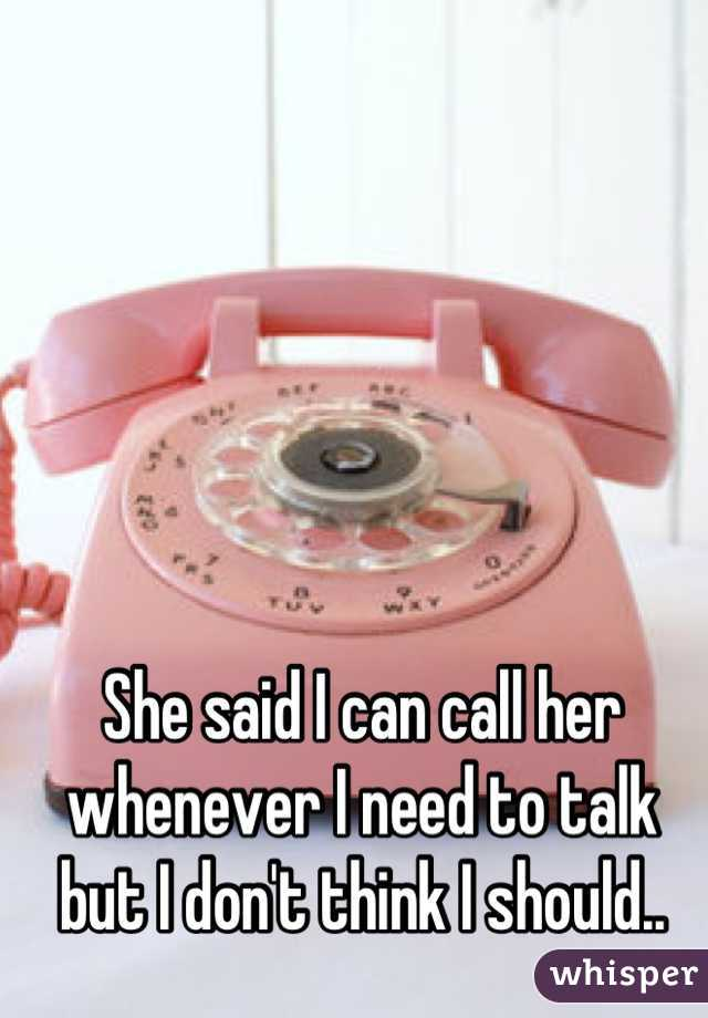 She said I can call her whenever I need to talk but I don't think I should..