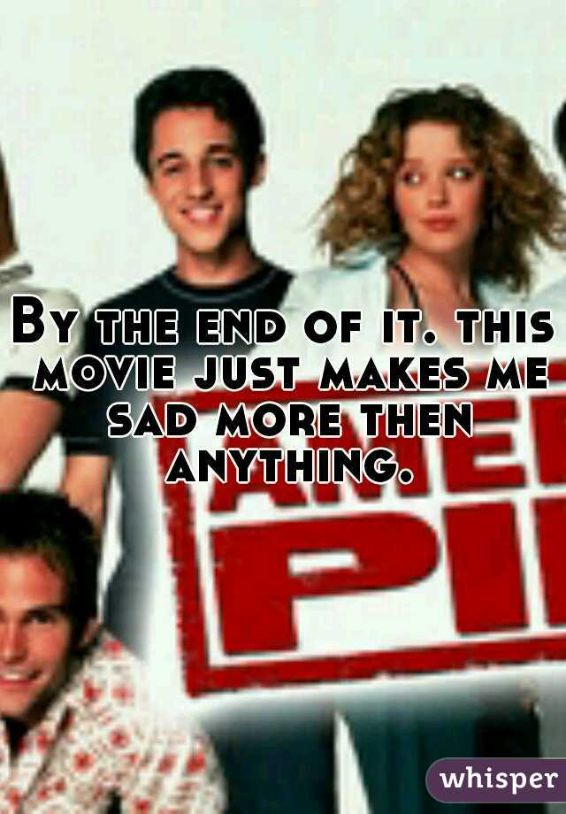 By the end of it. this movie just makes me sad more then anything.
