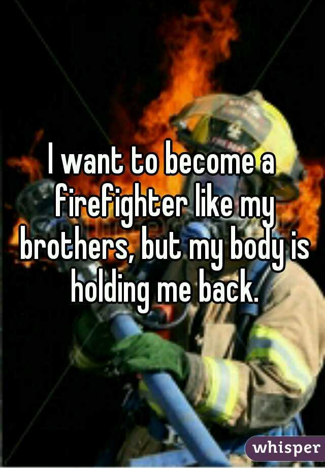 I want to become a firefighter like my brothers, but my body is holding me back.