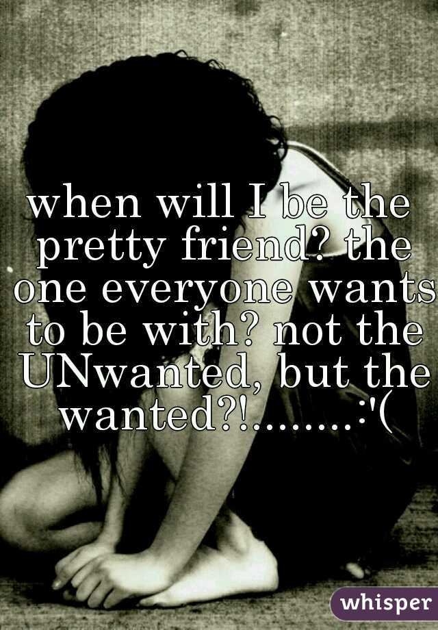 when will I be the pretty friend? the one everyone wants to be with? not the UNwanted, but the wanted?!........:'(