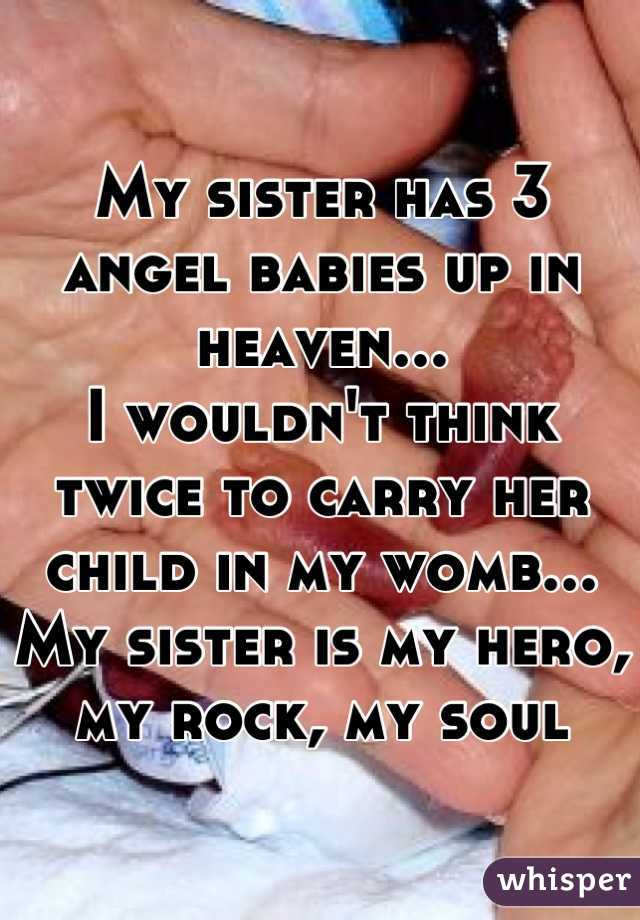 My sister has 3 angel babies up in heaven... I wouldn't think twice to carry her child in my womb... My sister is my hero, my rock, my soul