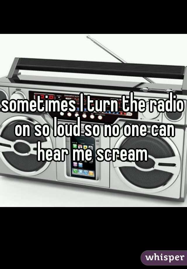 sometimes I turn the radio on so loud so no one can hear me scream