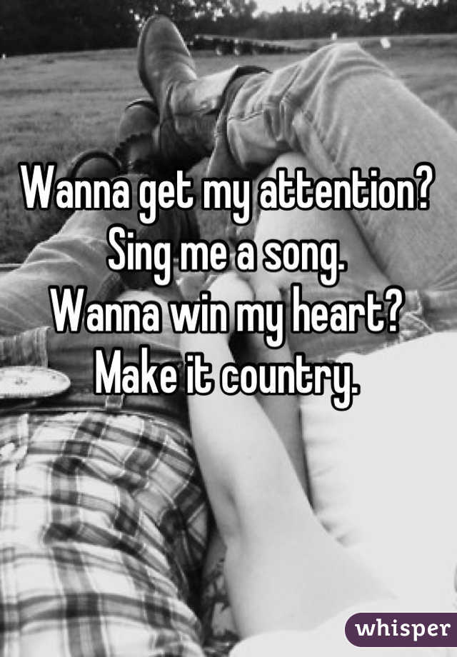 Wanna get my attention? Sing me a song. Wanna win my heart? Make it country.