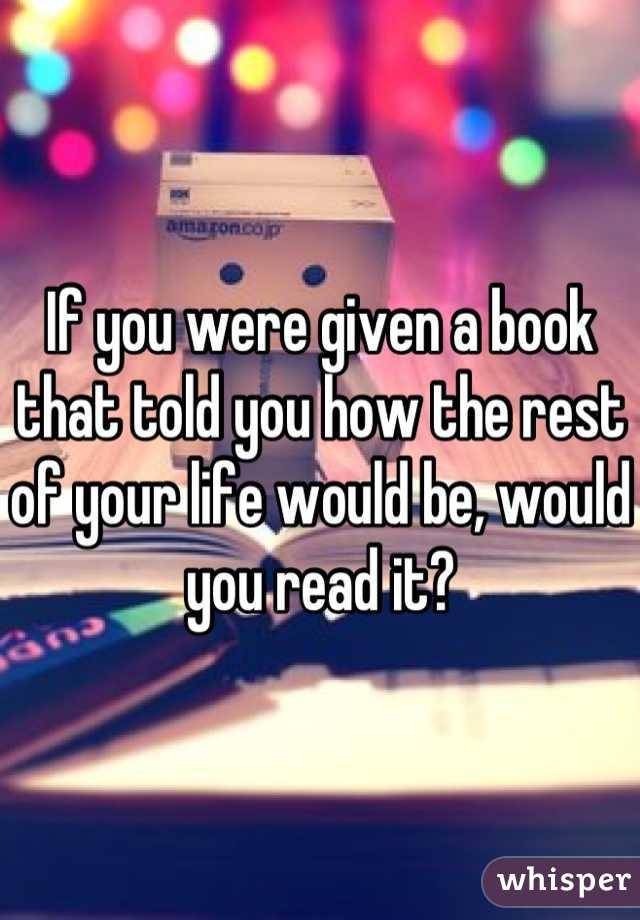 If you were given a book that told you how the rest of your life would be, would you read it?