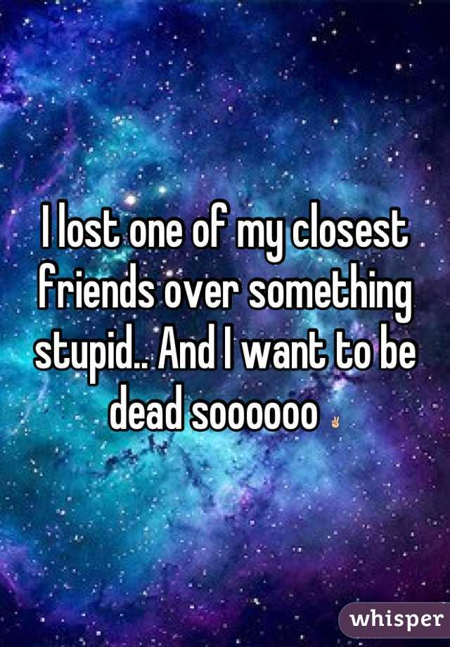 I lost one of my closest friends over something stupid.. And I want to be dead soooooo ✌