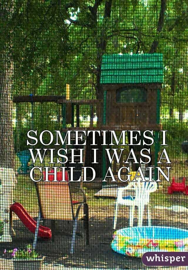 SOMETIMES I WISH I WAS A CHILD AGAIN