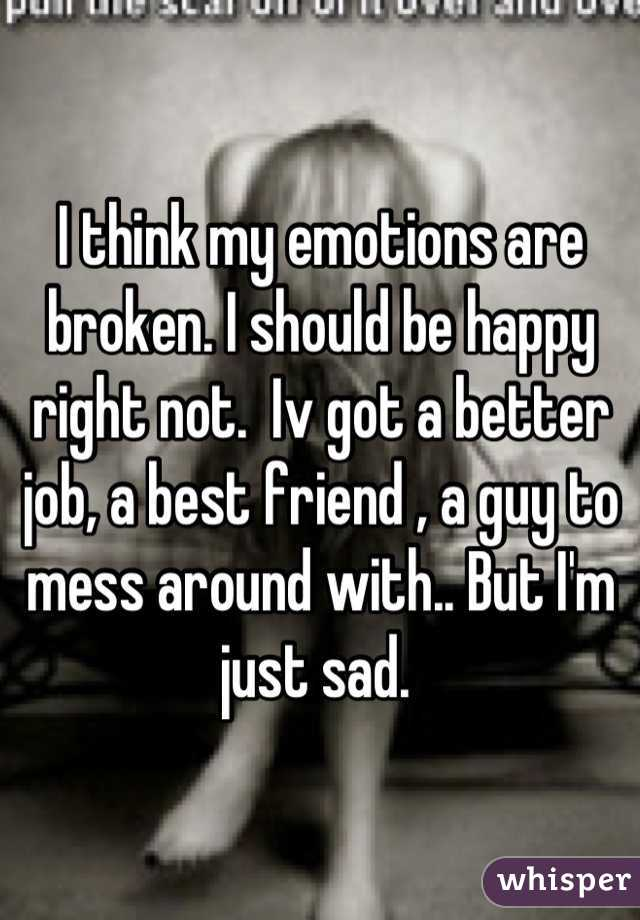 I think my emotions are broken. I should be happy right not.  Iv got a better job, a best friend , a guy to mess around with.. But I'm just sad.
