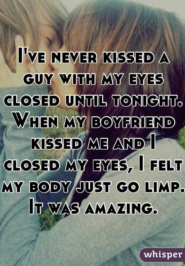 I've never kissed a guy with my eyes closed until tonight. When my boyfriend kissed me and I closed my eyes, I felt my body just go limp. It was amazing.