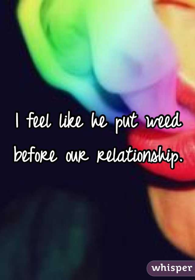 I feel like he put weed before our relationship.