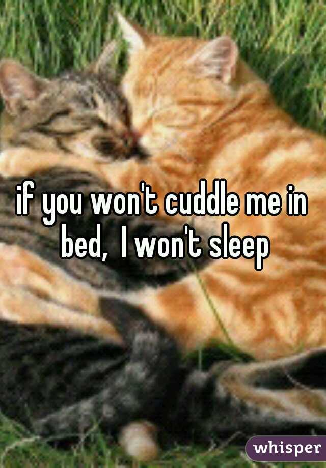 if you won't cuddle me in bed,  I won't sleep
