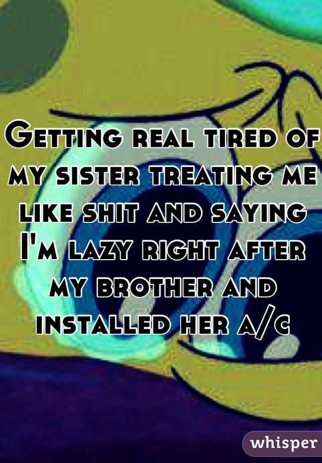 Getting real tired of my sister treating me like shit and saying I'm lazy right after my brother and installed her a/c