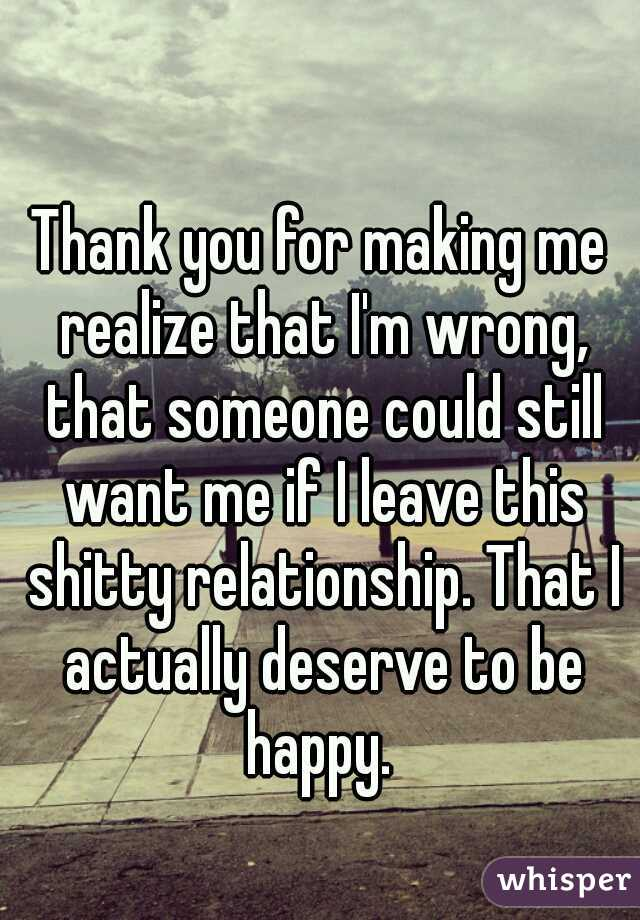 Thank you for making me realize that I'm wrong, that someone could still want me if I leave this shitty relationship. That I actually deserve to be happy.
