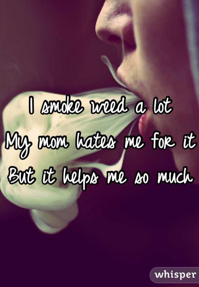 I smoke weed a lot My mom hates me for it But it helps me so much