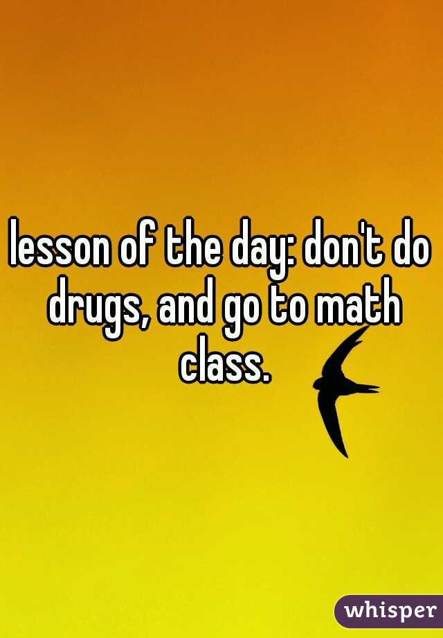 lesson of the day: don't do drugs, and go to math class.