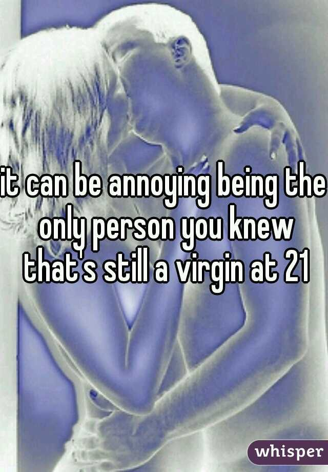 it can be annoying being the only person you knew that's still a virgin at 21