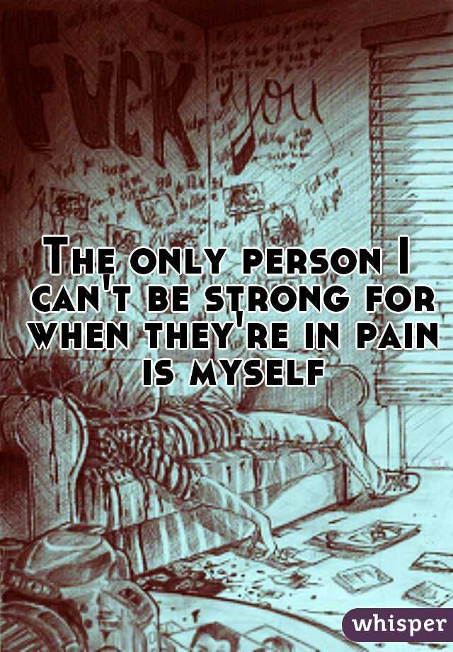 The only person I can't be strong for when they're in pain is myself