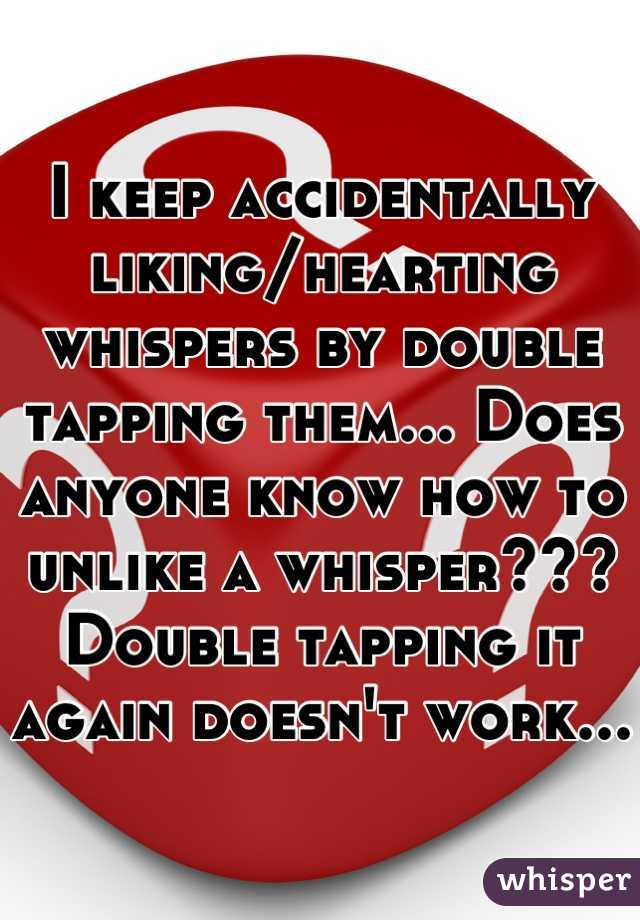 I keep accidentally liking/hearting whispers by double tapping them... Does anyone know how to unlike a whisper??? Double tapping it again doesn't work...