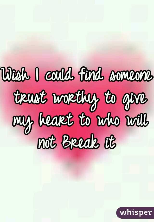 Wish I could find someone trust worthy to give my heart to who will not Break it