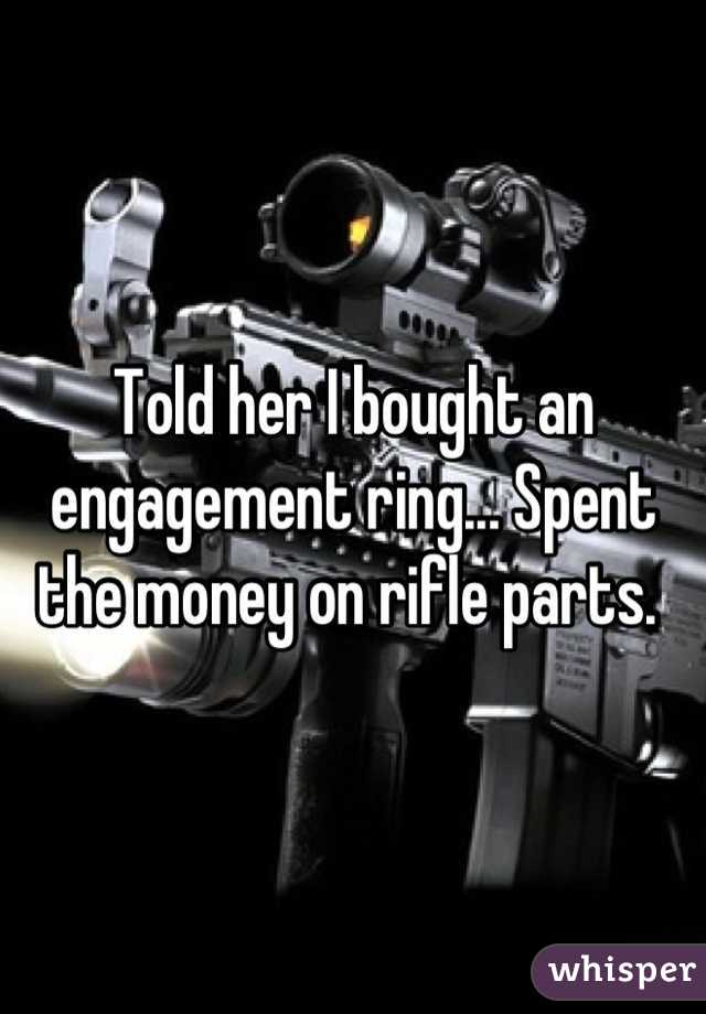 Told her I bought an engagement ring... Spent the money on rifle parts.