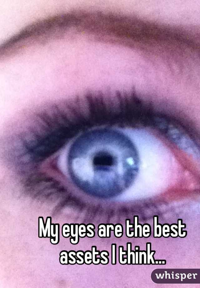My eyes are the best assets I think...