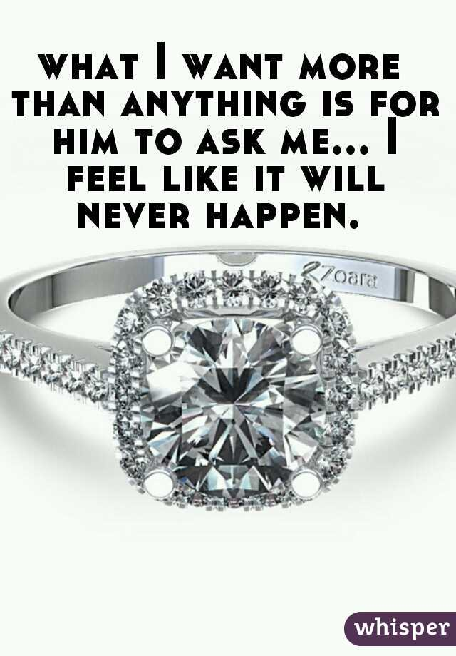 what I want more than anything is for him to ask me... I feel like it will never happen.