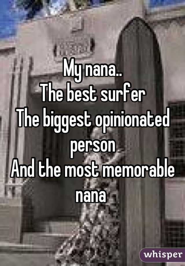 My nana..  The best surfer  The biggest opinionated person  And the most memorable nana