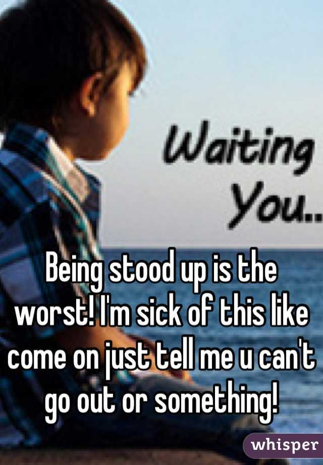 Being stood up is the worst! I'm sick of this like come on just tell me u can't go out or something!