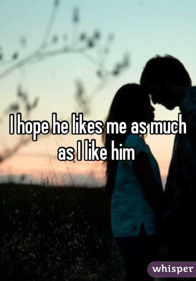 I hope he likes me as much as I like him