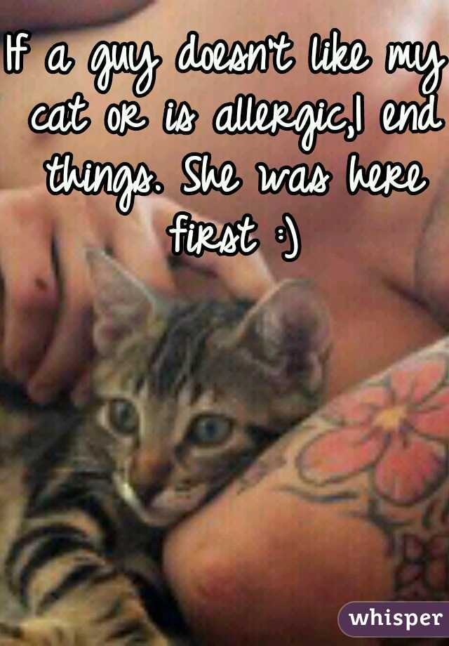 If a guy doesn't like my cat or is allergic,I end things. She was here first :)