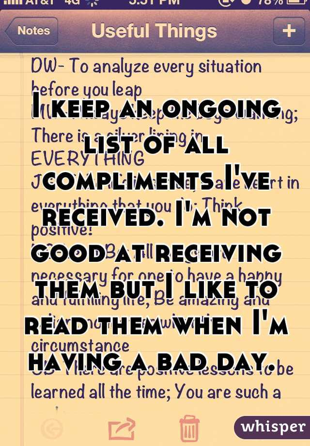 I keep an ongoing list of all compliments I've received. I'm not good at receiving them but I like to read them when I'm having a bad day.