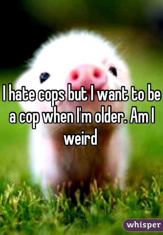I hate cops but I want to be a cop when I'm older. Am I weird