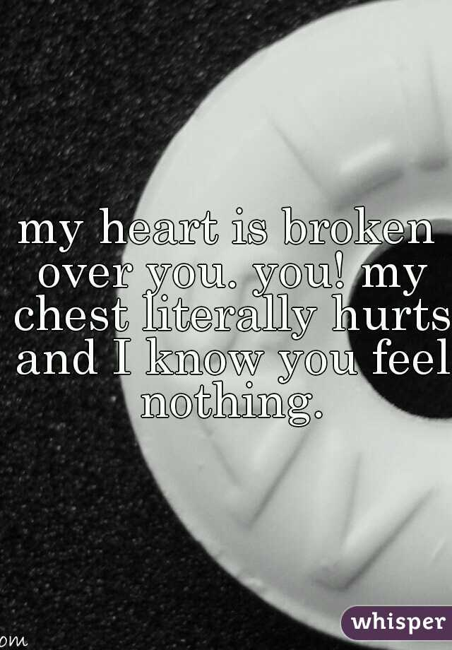 my heart is broken over you. you! my chest literally hurts and I know you feel nothing.