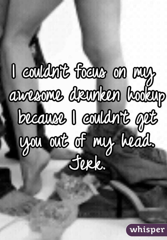 I couldn't focus on my awesome drunken hookup because I couldn't get you out of my head. Jerk.