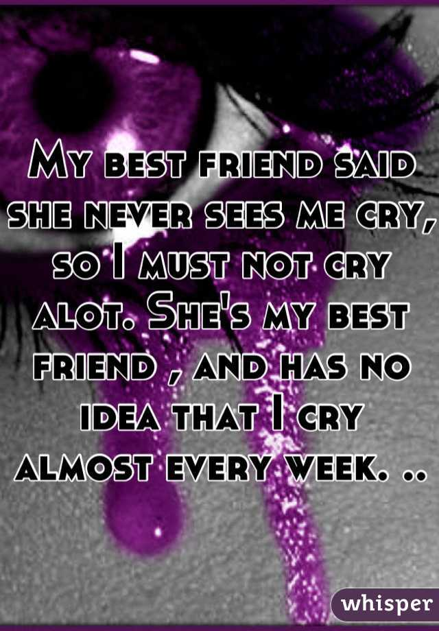 My best friend said she never sees me cry, so I must not cry alot. She's my best friend , and has no idea that I cry almost every week. ..