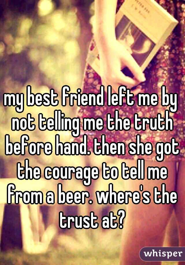 my best friend left me by not telling me the truth before hand. then she got the courage to tell me from a beer. where's the trust at?
